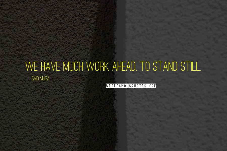 Said Musa quotes: We have much work ahead, to stand still.