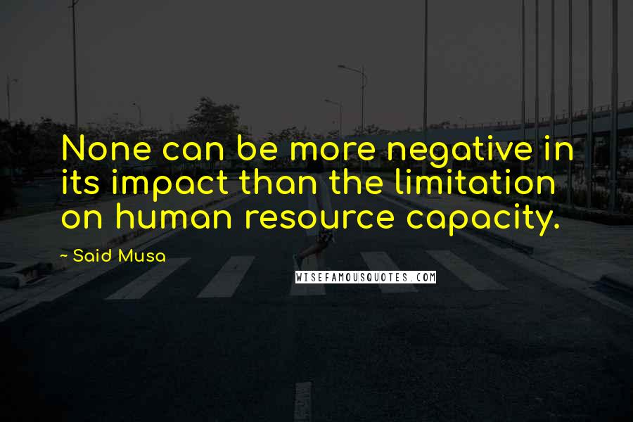 Said Musa quotes: None can be more negative in its impact than the limitation on human resource capacity.