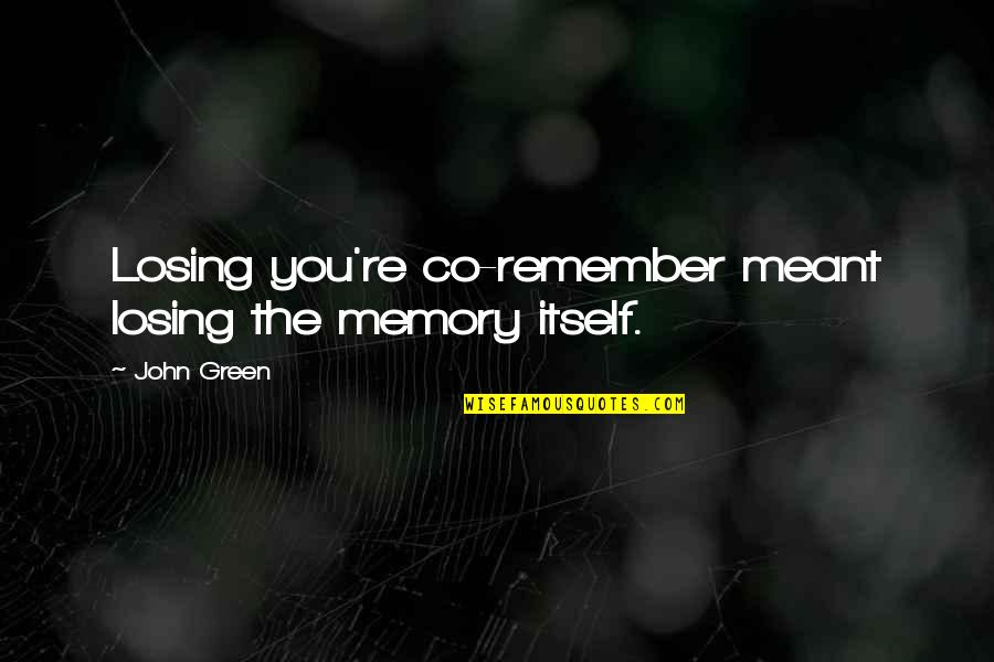 Said Shavershian Quotes By John Green: Losing you're co-remember meant losing the memory itself.