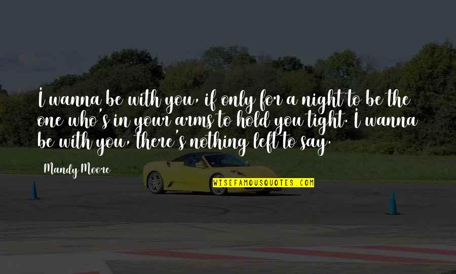 Said Shavershian Quotes By Mandy Moore: I wanna be with you, if only for