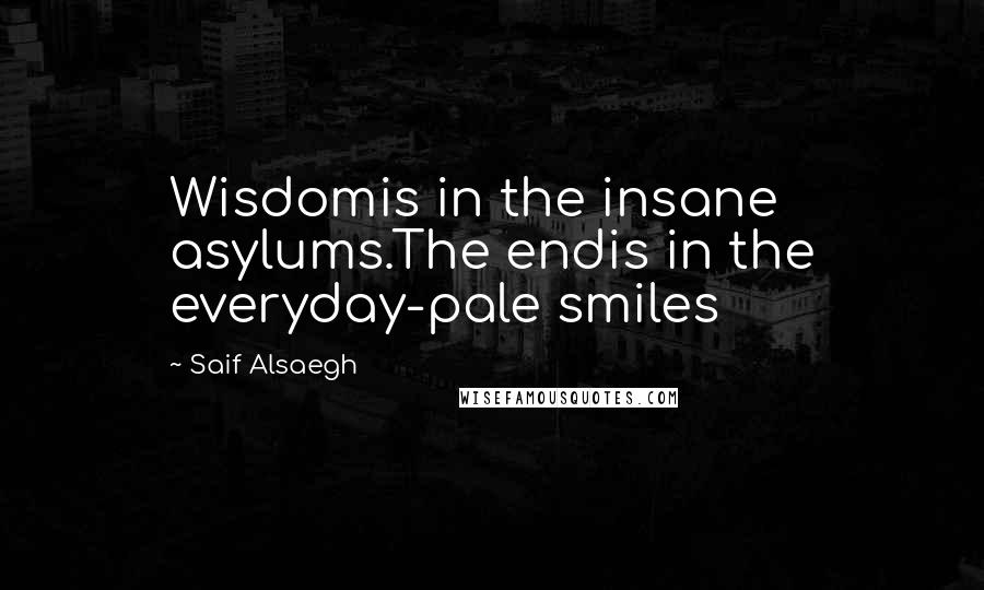 Saif Alsaegh quotes: Wisdomis in the insane asylums.The endis in the everyday-pale smiles