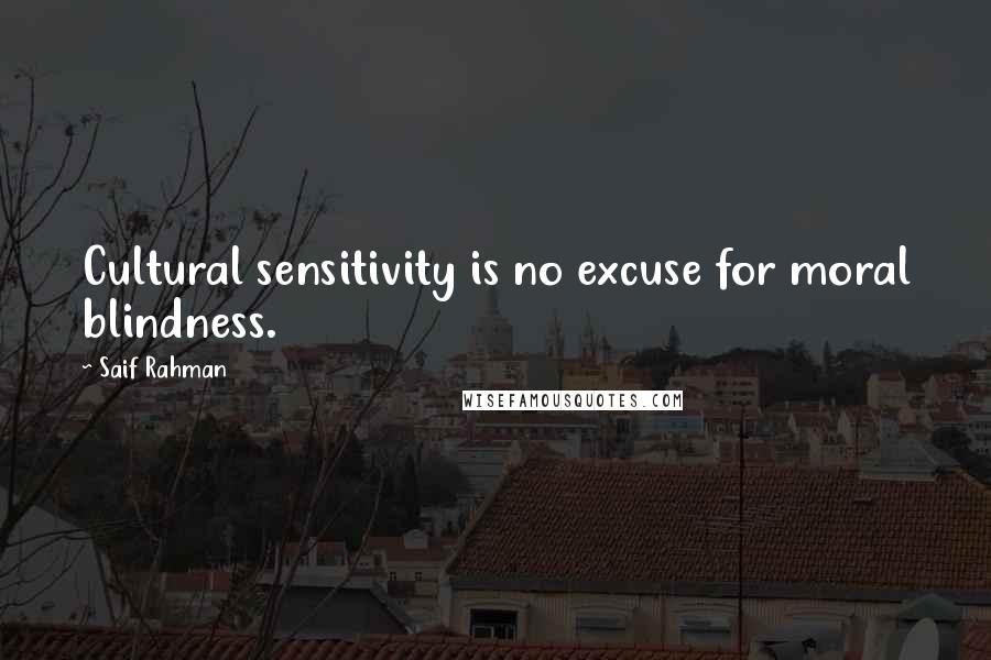 Saif Rahman quotes: Cultural sensitivity is no excuse for moral blindness.