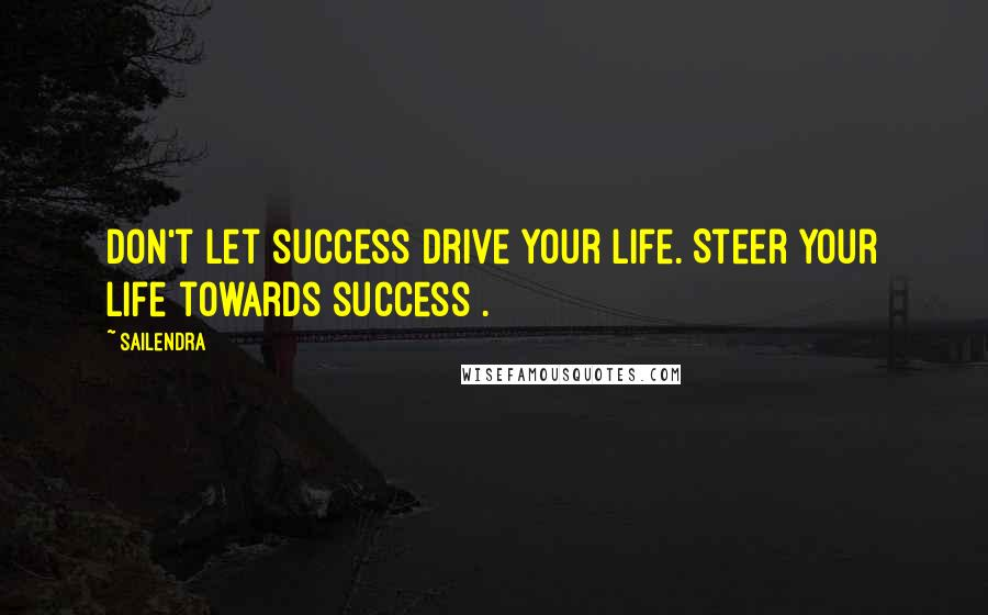 Sailendra quotes: Don't let success drive your life. Steer your life towards success .