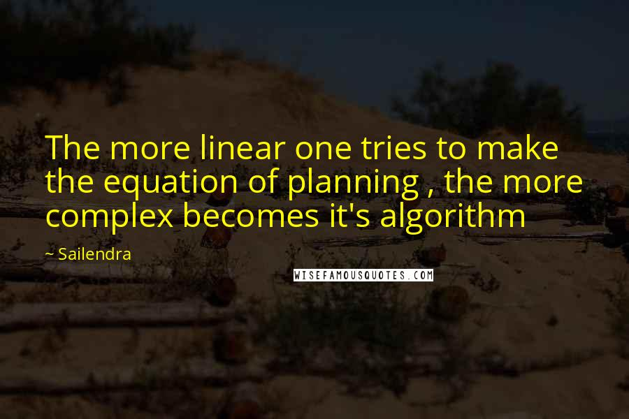 Sailendra quotes: The more linear one tries to make the equation of planning , the more complex becomes it's algorithm