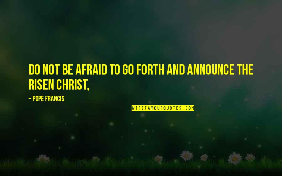 Sailing Knots Quotes By Pope Francis: Do not be afraid to go forth and