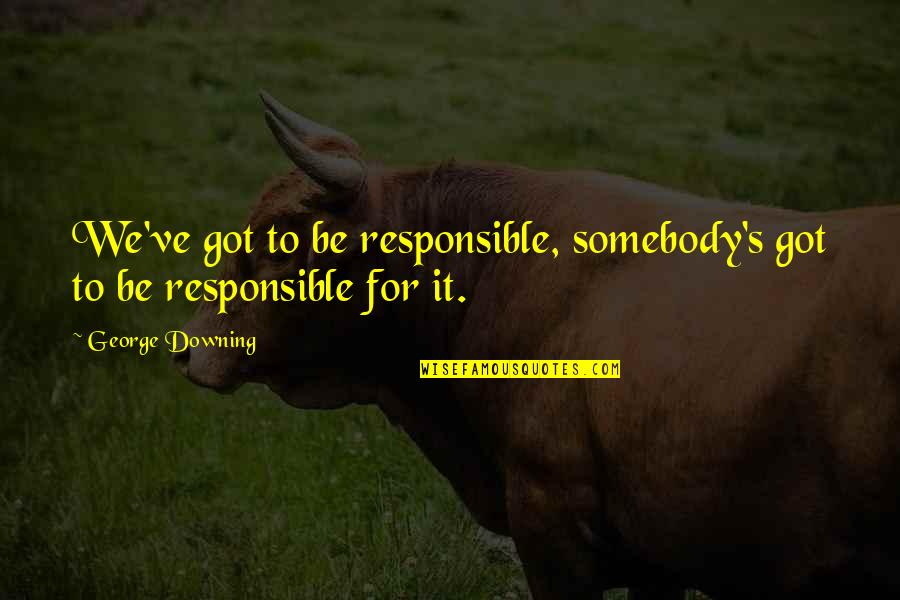 Sailor Moon Sayings Quotes By George Downing: We've got to be responsible, somebody's got to