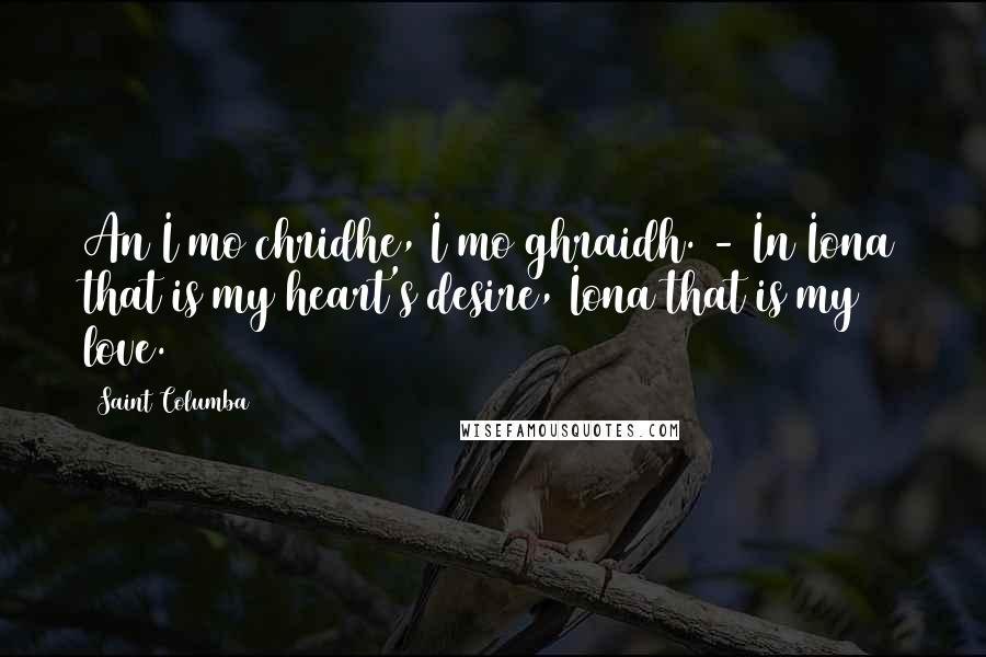 Saint Columba quotes: An I mo chridhe, I mo ghraidh. - In Iona that is my heart's desire, Iona that is my love.