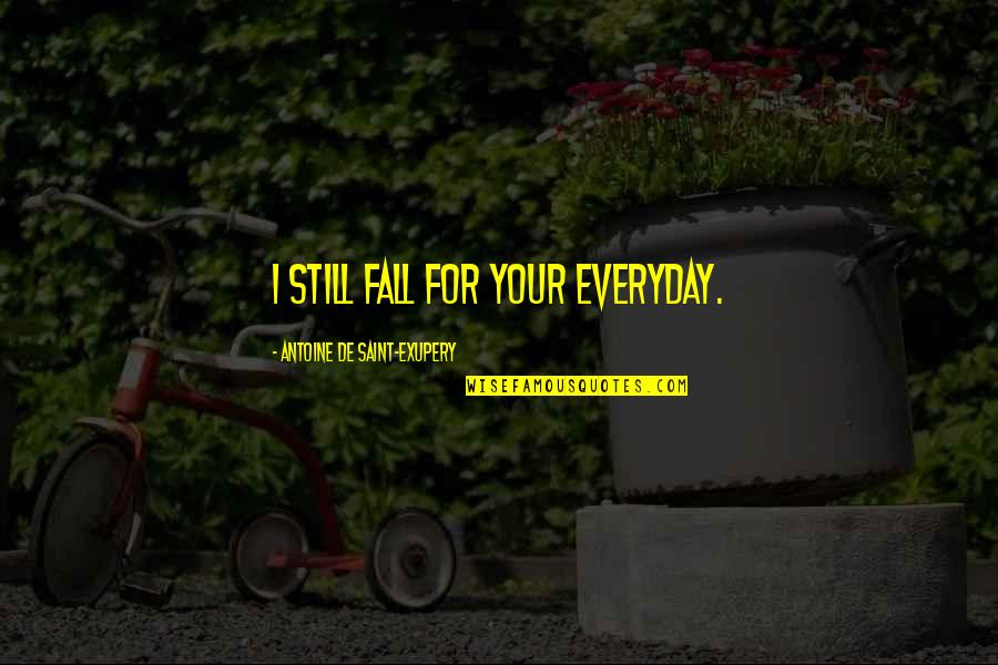 Saint Quotes By Antoine De Saint-Exupery: I still fall for your everyday.