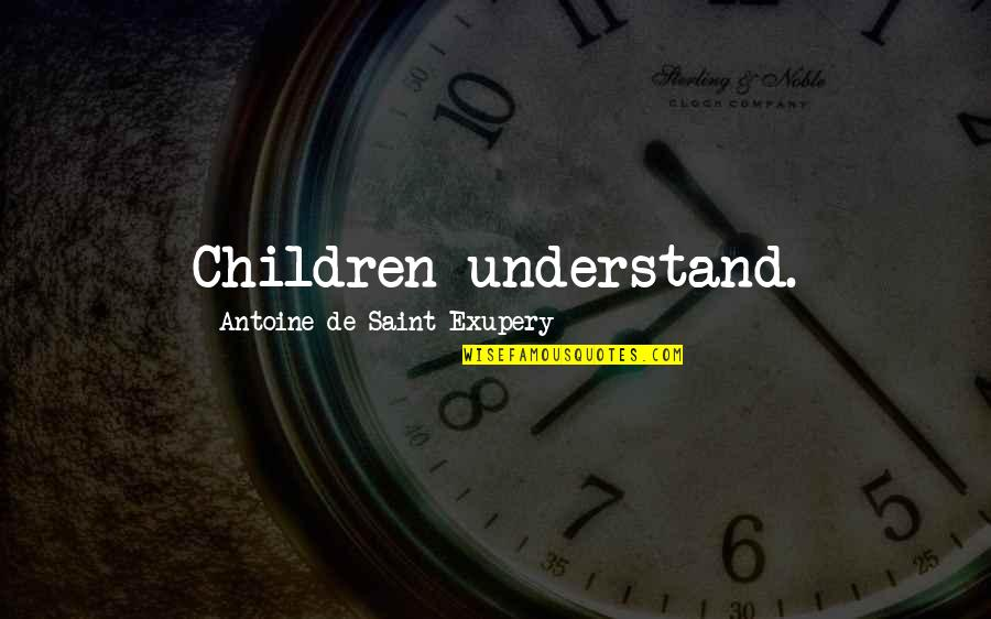 Saint Quotes By Antoine De Saint-Exupery: Children understand.