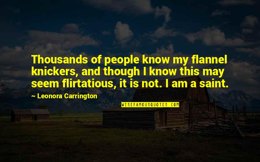 Saint Quotes By Leonora Carrington: Thousands of people know my flannel knickers, and