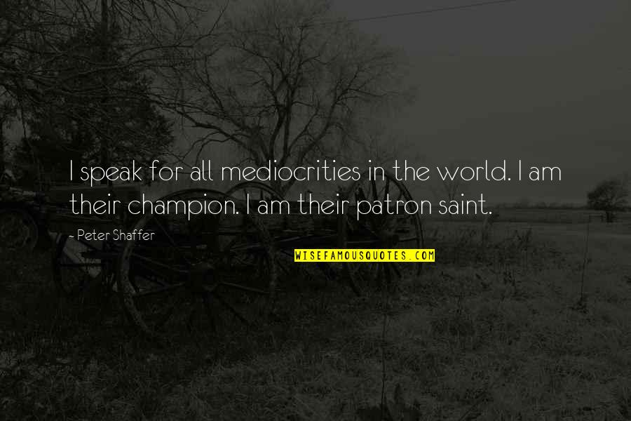 Saint Quotes By Peter Shaffer: I speak for all mediocrities in the world.
