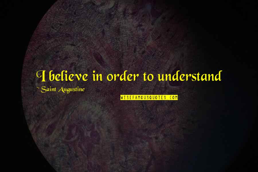 Saint Quotes By Saint Augustine: I believe in order to understand
