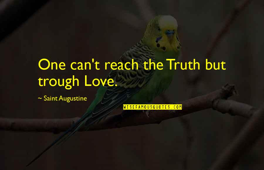 Saint Quotes By Saint Augustine: One can't reach the Truth but trough Love.