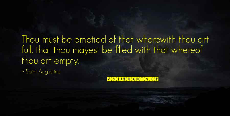 Saint Quotes By Saint Augustine: Thou must be emptied of that wherewith thou