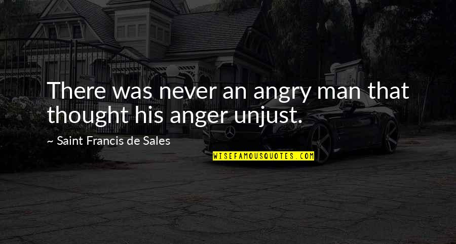 Saint Quotes By Saint Francis De Sales: There was never an angry man that thought