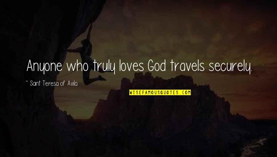 Saint Quotes By Saint Teresa Of Avila: Anyone who truly loves God travels securely.