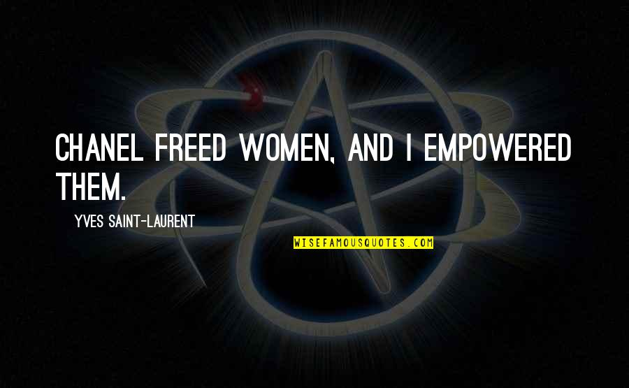 Saint Quotes By Yves Saint-Laurent: Chanel freed women, and I empowered them.