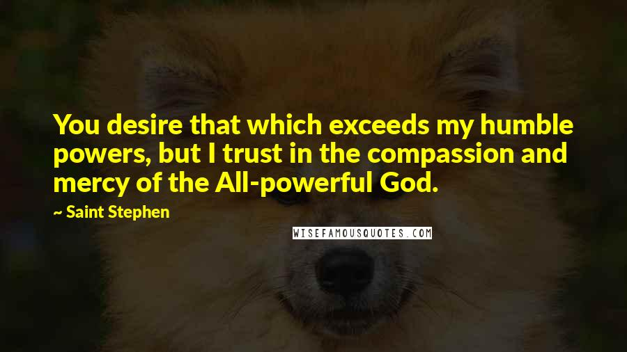Saint Stephen quotes: You desire that which exceeds my humble powers, but I trust in the compassion and mercy of the All-powerful God.