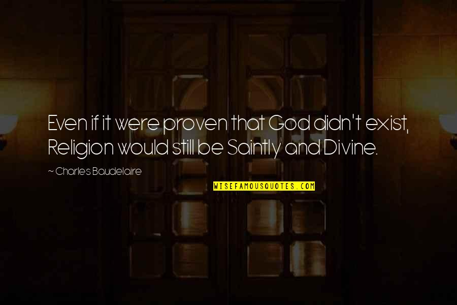 Saintly Quotes By Charles Baudelaire: Even if it were proven that God didn't