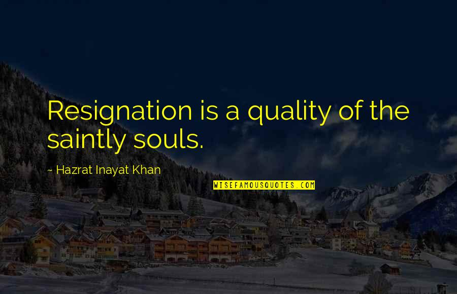 Saintly Quotes By Hazrat Inayat Khan: Resignation is a quality of the saintly souls.