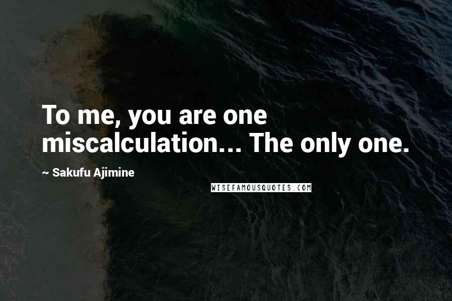 Sakufu Ajimine quotes: To me, you are one miscalculation... The only one.