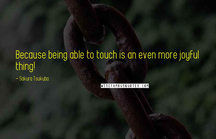 Sakura Tsukuba quotes: Because being able to touch is an even more joyful thing!