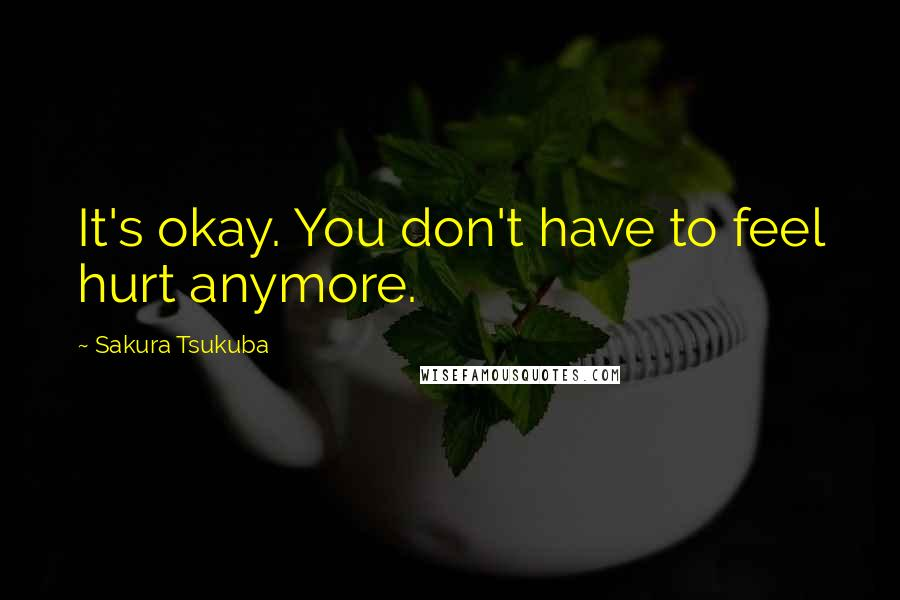 Sakura Tsukuba quotes: It's okay. You don't have to feel hurt anymore.