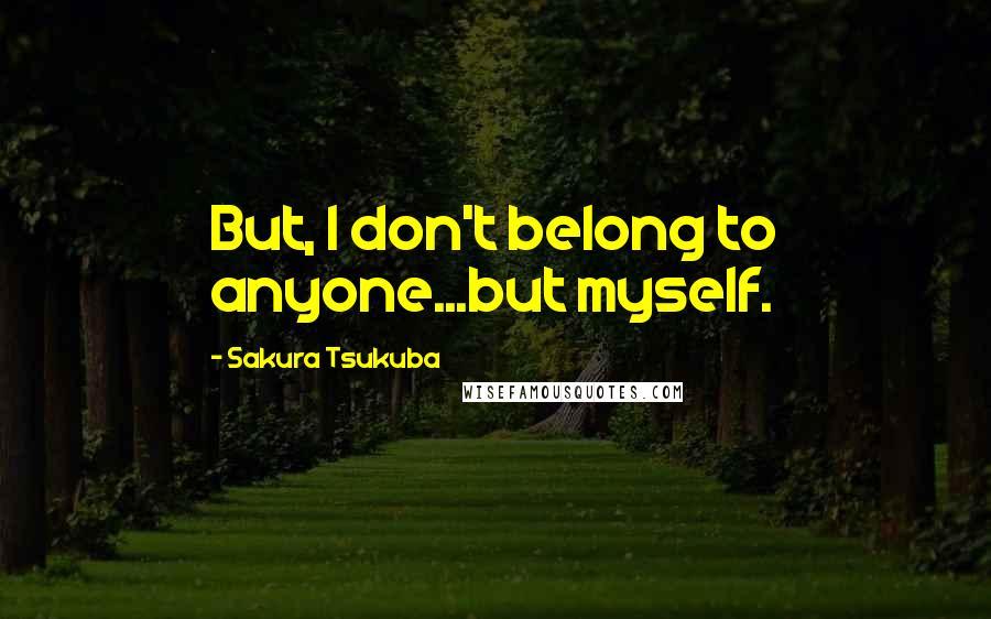 Sakura Tsukuba quotes: But, I don't belong to anyone...but myself.