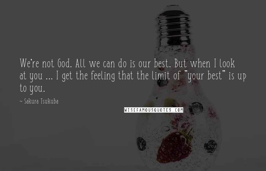 """Sakura Tsukuba quotes: We're not God. All we can do is our best. But when I look at you ... I get the feeling that the limit of """"your best"""" is up to"""