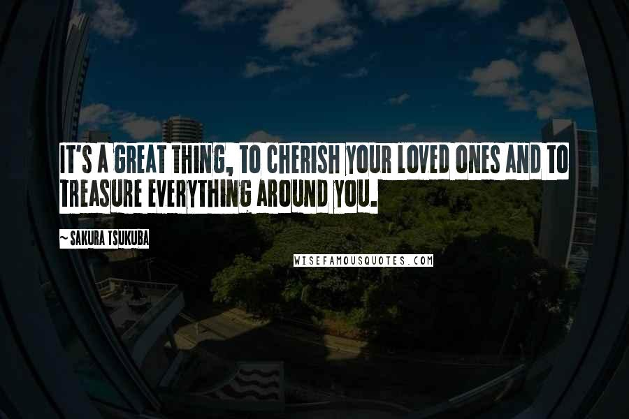 Sakura Tsukuba quotes: It's a great thing, to cherish your loved ones and to treasure everything around you.