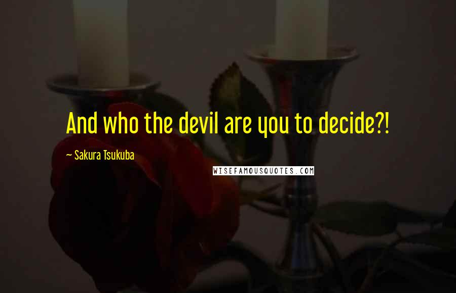 Sakura Tsukuba quotes: And who the devil are you to decide?!