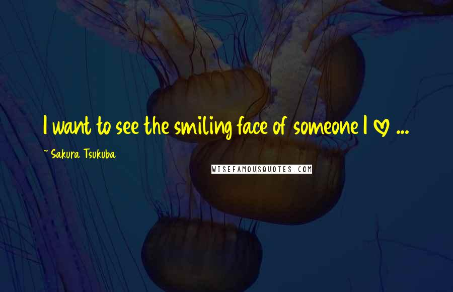 Sakura Tsukuba quotes: I want to see the smiling face of someone I love ...
