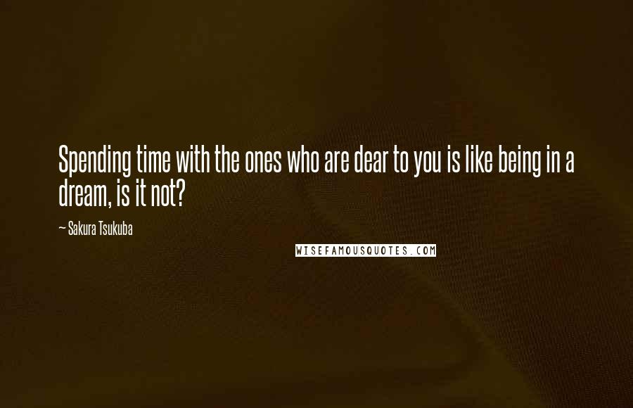 Sakura Tsukuba quotes: Spending time with the ones who are dear to you is like being in a dream, is it not?