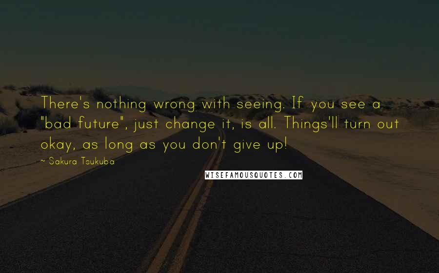 """Sakura Tsukuba quotes: There's nothing wrong with seeing. If you see a """"bad future"""", just change it, is all. Things'll turn out okay, as long as you don't give up!"""