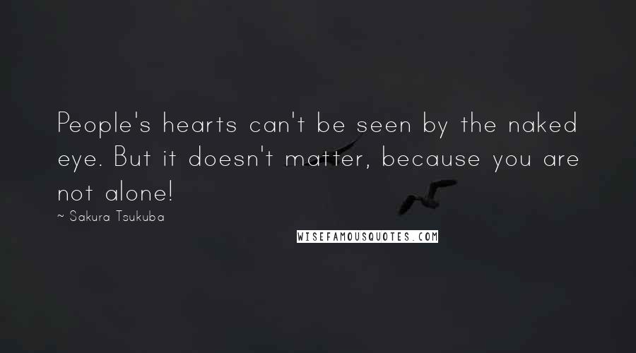 Sakura Tsukuba quotes: People's hearts can't be seen by the naked eye. But it doesn't matter, because you are not alone!