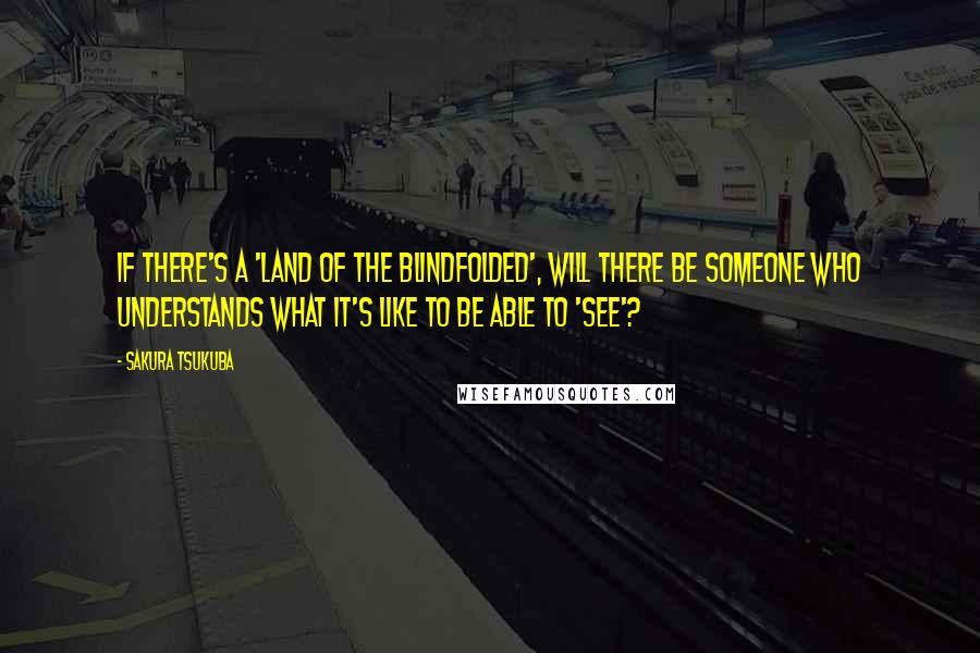 Sakura Tsukuba quotes: If there's a 'land of the blindfolded', will there be someone who understands what it's like to be able to 'see'?