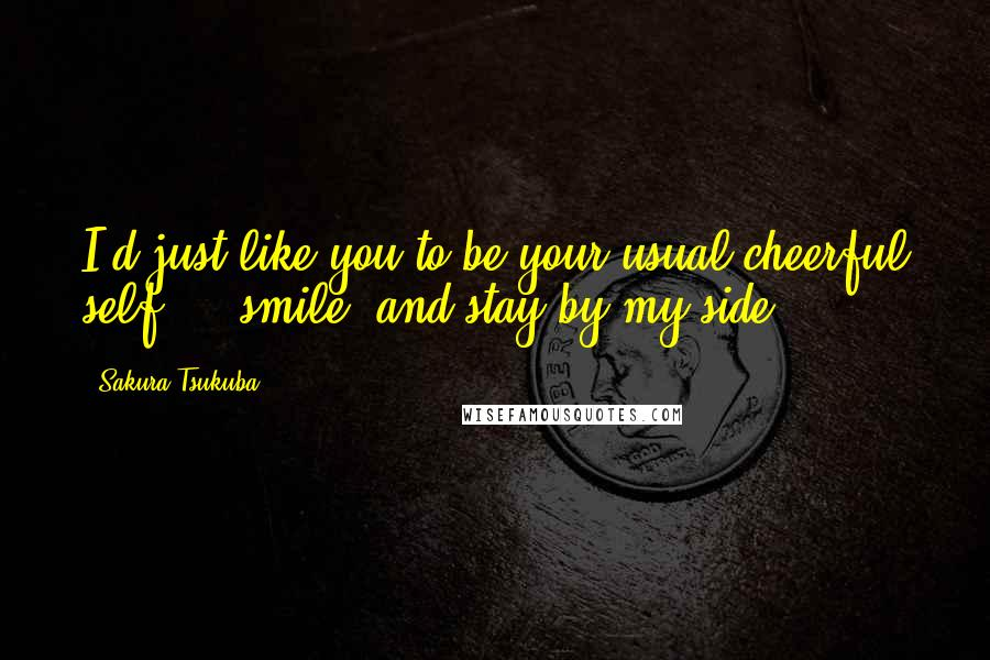 Sakura Tsukuba quotes: I'd just like you to be your usual cheerful self ... smile, and stay by my side.