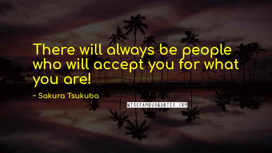Sakura Tsukuba quotes: There will always be people who will accept you for what you are!