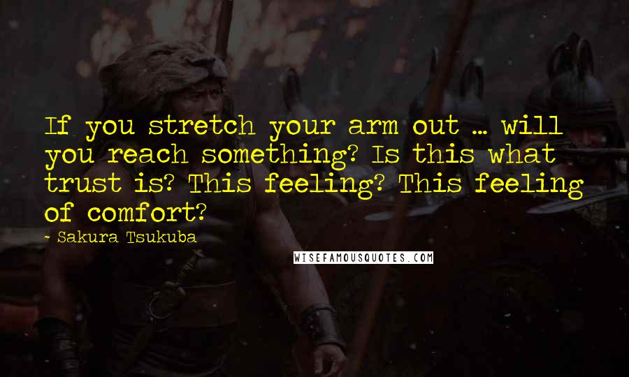 Sakura Tsukuba quotes: If you stretch your arm out ... will you reach something? Is this what trust is? This feeling? This feeling of comfort?