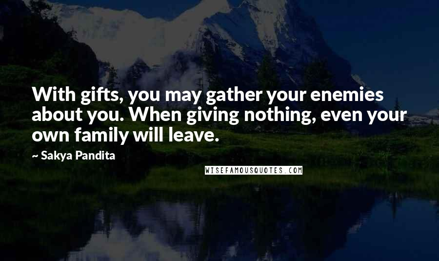 Sakya Pandita quotes: With gifts, you may gather your enemies about you. When giving nothing, even your own family will leave.