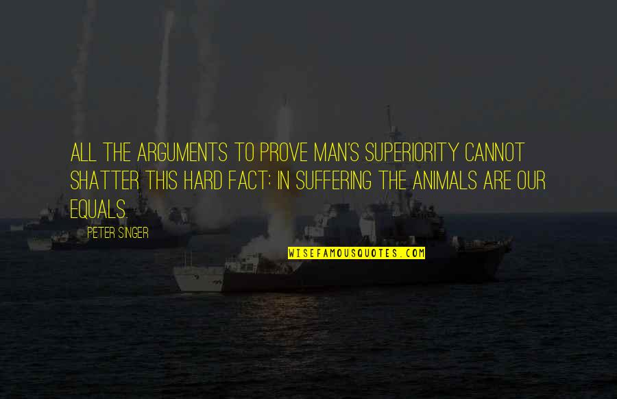 Salamat Sa Alaala Quotes By Peter Singer: All the arguments to prove man's superiority cannot