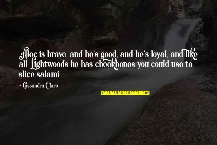 Salami Quotes By Cassandra Clare: Alec is brave, and he's good, and he's