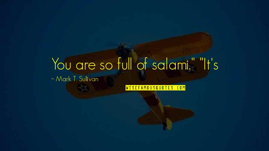 """Salami Quotes By Mark T. Sullivan: You are so full of salami."""" """"It's"""