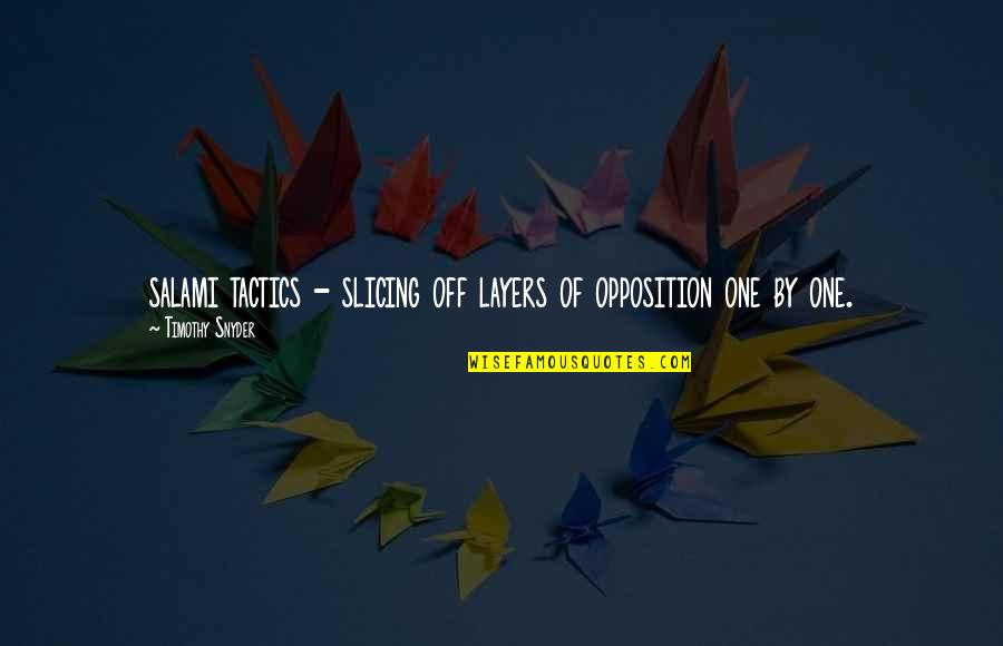 Salami Quotes By Timothy Snyder: salami tactics - slicing off layers of opposition