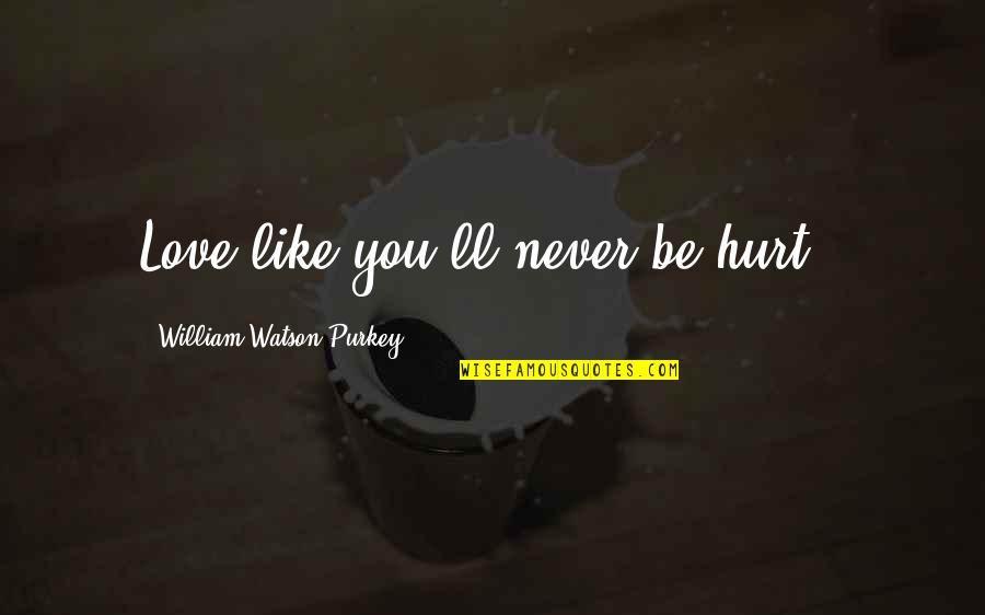 Salami Quotes By William Watson Purkey: Love like you'll never be hurt..