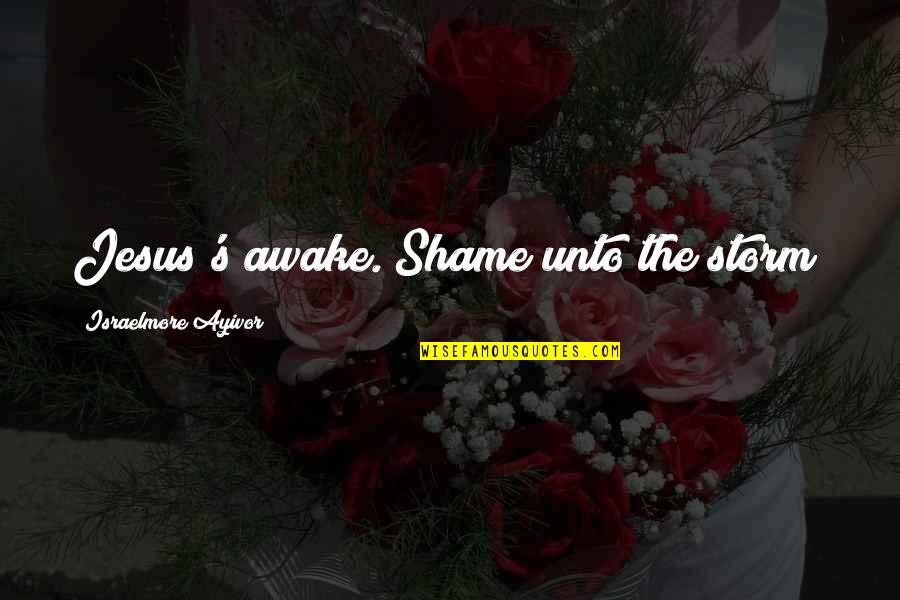 Salawahan Memorable Quotes By Israelmore Ayivor: Jesus's awake. Shame unto the storm!