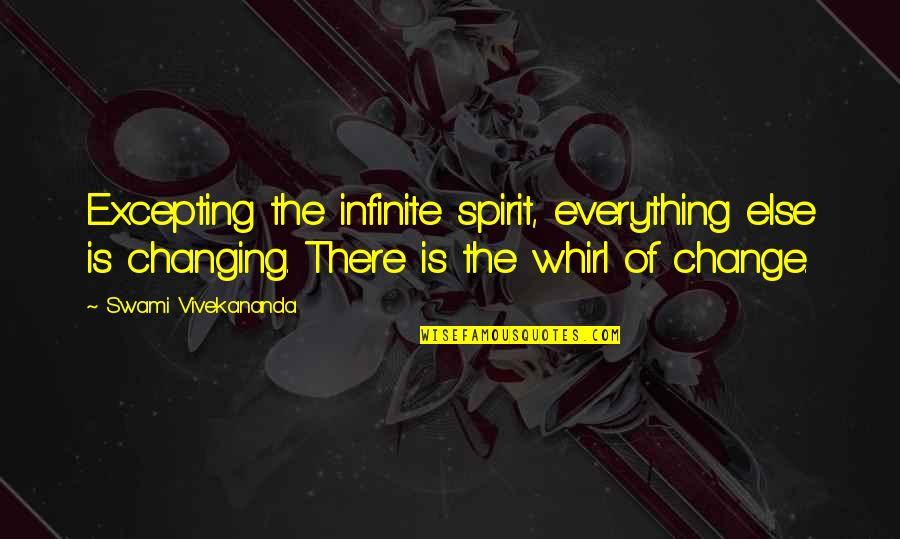 Salawahan Memorable Quotes By Swami Vivekananda: Excepting the infinite spirit, everything else is changing.