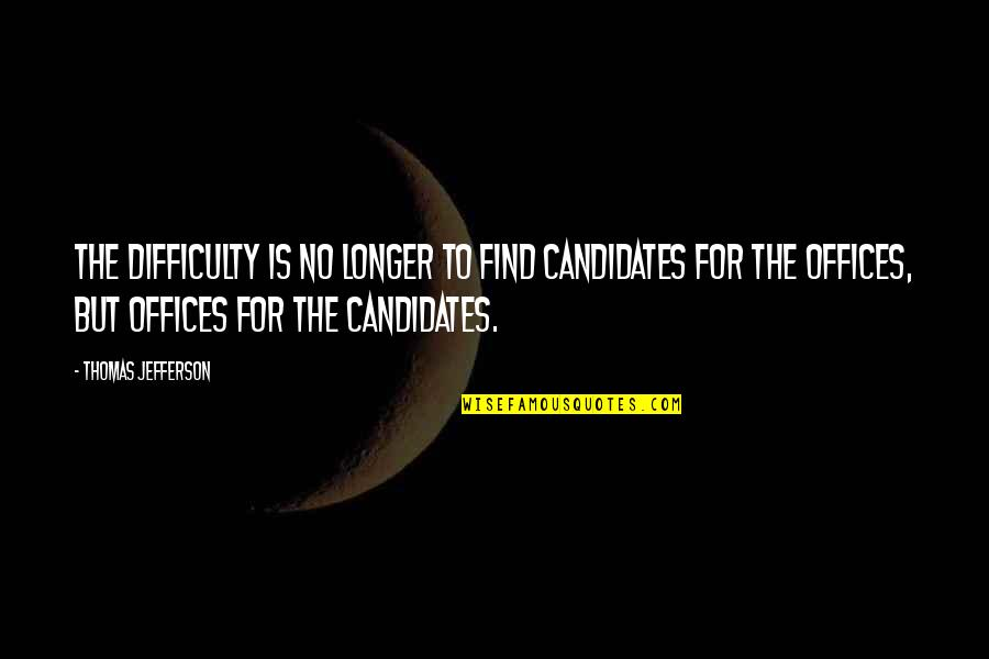 Salawahan Memorable Quotes By Thomas Jefferson: The difficulty is no longer to find candidates