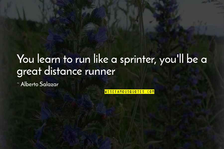 Salazar's Quotes By Alberto Salazar: You learn to run like a sprinter, you'll