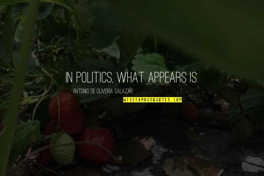 Salazar's Quotes By Antonio De Oliveira Salazar: In politics, what appears is.